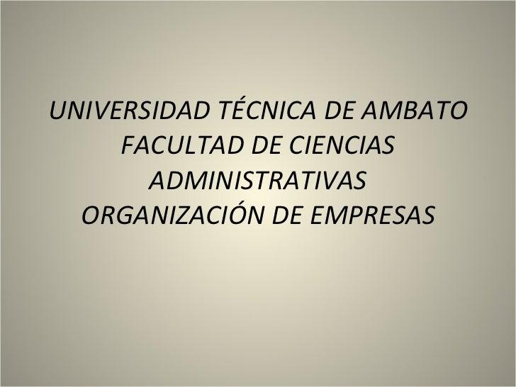 UNIVERSIDAD TÉCNICA DE AMBATO FACULTAD DE CIENCIAS ADMINISTRATIVAS ORGANIZACIÓN DE EMPRESAS