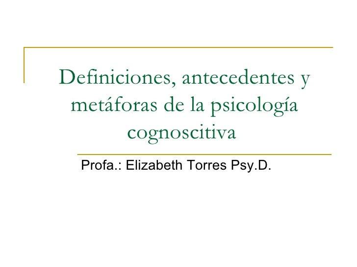 Definiciones, antecedentes y metáforas de la psicología cognoscitiva  Profa.: Elizabeth Torres Psy.D.