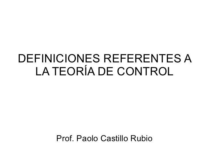 DEFINICIONES REFERENTES A LA TEORÍA DE CONTROL Prof. Paolo Castillo Rubio