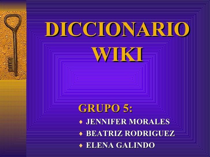 DICCIONARIO WIKI <ul><li>GRUPO 5: </li></ul><ul><li>JENNIFER MORALES  </li></ul><ul><li>BEATRIZ RODRIGUEZ </li></ul><ul><l...