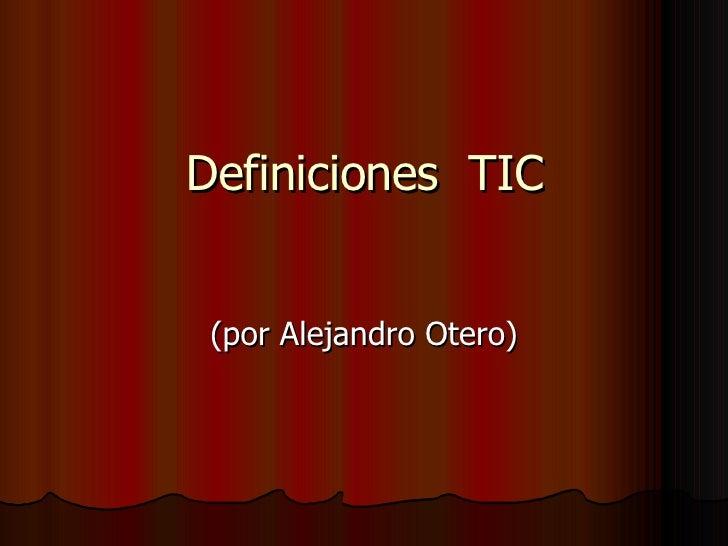Definiciones  TIC (por Alejandro Otero)