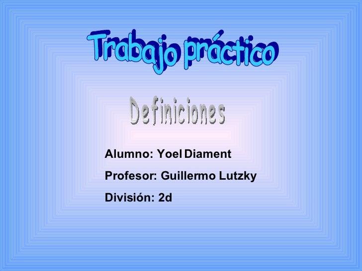 Trabajo práctico Definiciones Alumno: Yoel Diament Profesor: Guillermo Lutzky División: 2d