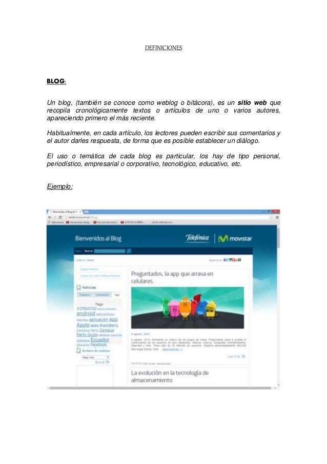 DEFINICIONES BLOG: Un blog, (también se conoce como weblog o bitácora), es un sitio web que recopila cronológicamente text...
