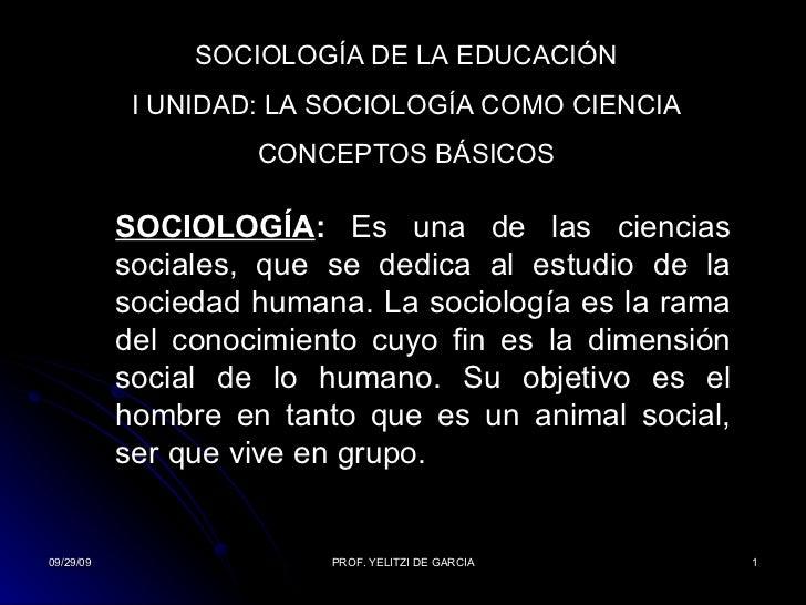 SOCIOLOGÍA DE LA EDUCACIÓN I UNIDAD: LA SOCIOLOGÍA COMO CIENCIA CONCEPTOS BÁSICOS SOCIOLOGÍA :  Es  una de las ciencias so...