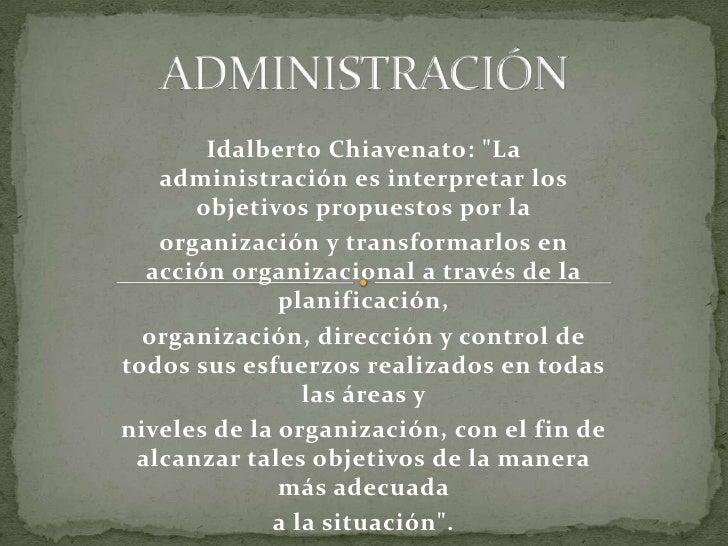 """ADMINISTRACIÓN<br />IdalbertoChiavenato: """"La administración es interpretar los objetivos propuestos por la <br />orga..."""
