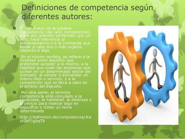 Definiciones de competencia según diferentes autores:  El significado de la palabra competencia (del latín competentia) t...