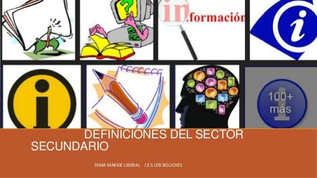 DEFINICIONES DEL SECTOR SECUNDARIO DIMA MAKKIE LIBERAL I.E.S LOS BOLICHES