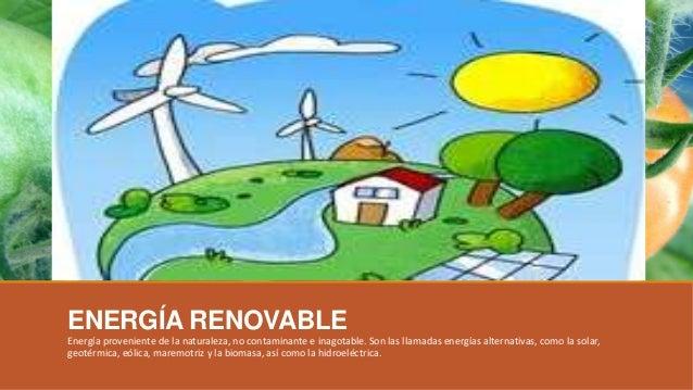 ENERGÍA RENOVABLE Energía proveniente de la naturaleza, no contaminante e inagotable. Son las llamadas energías alternativ...