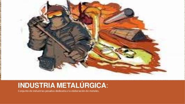 INDUSTRIA METALÚRGICA: Conjunto de industrias pesadas dedicada a la elaboración de metales.