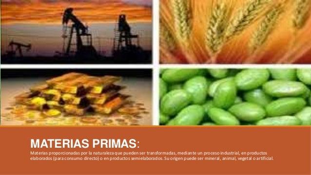 MATERIAS PRIMAS: Materias proporcionadas por la naturaleza que pueden ser transformadas, mediante un proceso industrial, e...