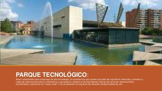 PARQUE TECNOLÓGICO: Áreas urbanizadas para empresas de alta tecnología. Se caracterizan por poseer parcelas de superficie ...