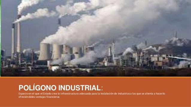 POLÍGONO INDUSTRIAL: Espacio en el que el Estado crea la infraestructura adecuada para la instalación de industrias a las ...