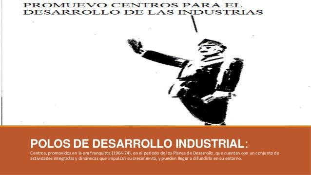 POLOS DE DESARROLLO INDUSTRIAL: Centros, promovidos en la era franquista (1964-74), en el período de los Planes de Desarro...