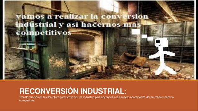 RECONVERSIÓN INDUSTRIAL: Transformación de la estructura productiva de una industria para adecuarla a las nuevas necesidad...