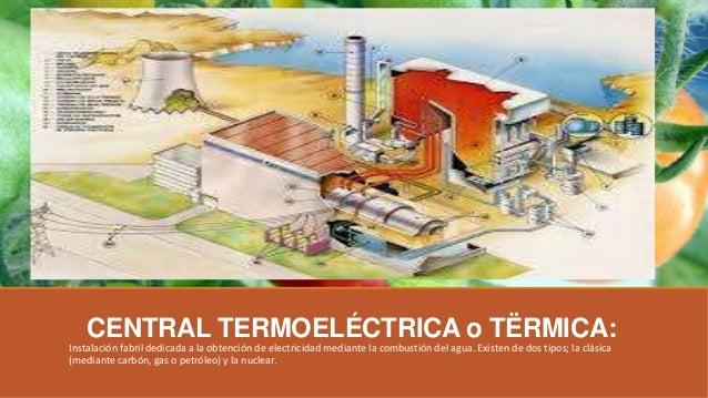 CENTRAL TERMOELÉCTRICA o TËRMICA: Instalación fabril dedicada a la obtención de electricidad mediante la combustión del ag...