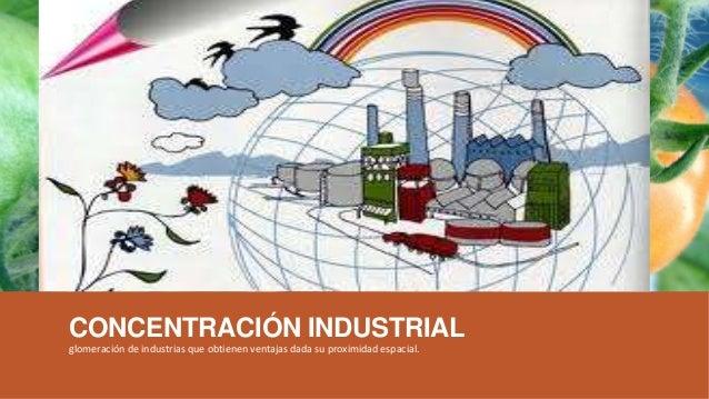 CONCENTRACIÓN INDUSTRIAL glomeración de industrias que obtienen ventajas dada su proximidad espacial.