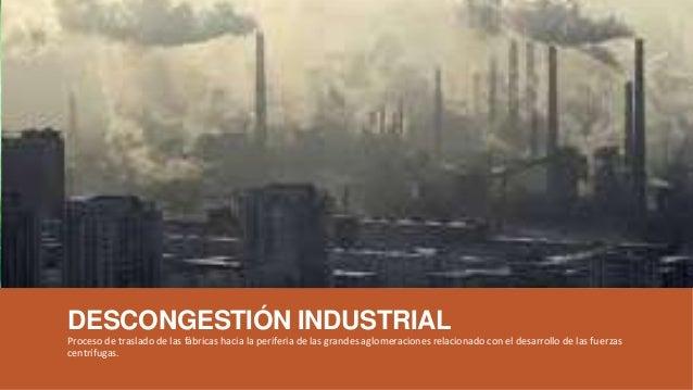 DESCONGESTIÓN INDUSTRIAL Proceso de traslado de las fábricas hacia la periferia de las grandes aglomeraciones relacionado ...