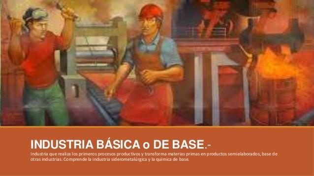 INDUSTRIA BÁSICA o DE BASE.- Industria que realiza los primeros procesos productivos y transforma materias primas en produ...