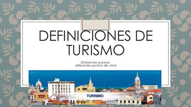 DEFINICIONES DE TURISMO Diferentes autores diferentes puntos de vista