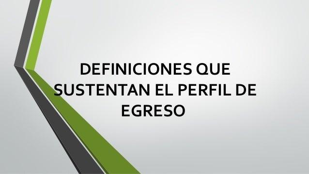 DEFINICIONES QUE SUSTENTAN EL PERFIL DE EGRESO
