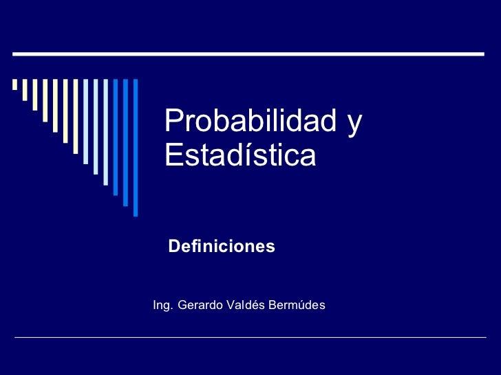 Probabilidad y Estadística Definiciones Ing. Gerardo Valdés Bermúdes