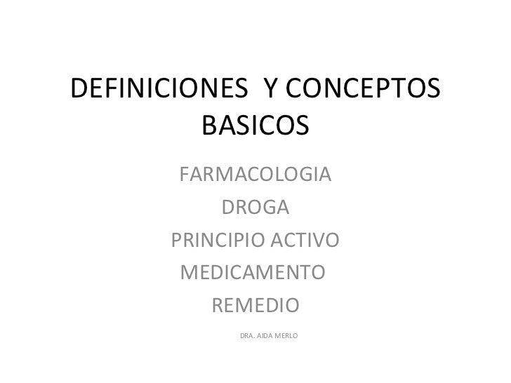 DEFINICIONES Y CONCEPTOS         BASICOS       FARMACOLOGIA           DROGA      PRINCIPIO ACTIVO       MEDICAMENTO       ...
