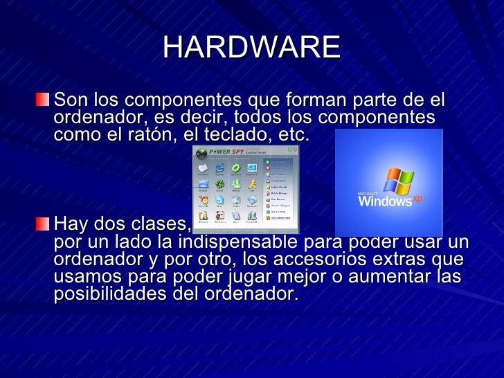 HARDWARE <ul><li>Son los componentes que forman parte de el ordenador, es decir, todos los componentes como el ratón, el t...