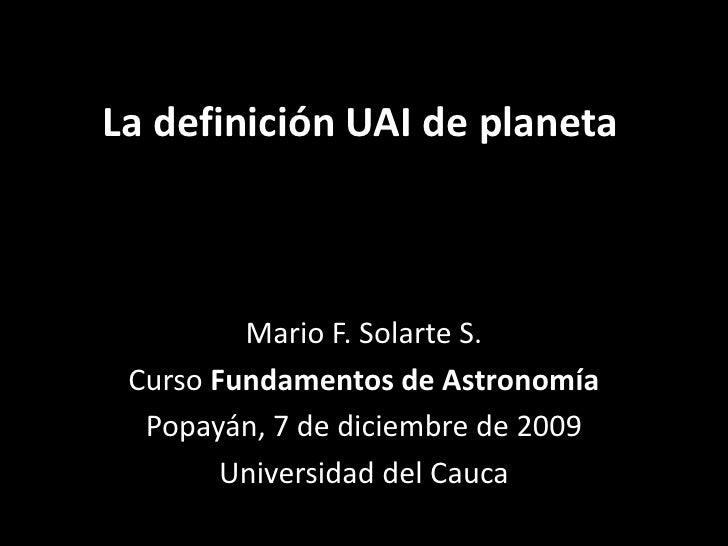 La definición UAI de planeta<br />Mario F. Solarte S.<br />Curso Fundamentos de Astronomía<br />Popayán, 7 de diciembre de...