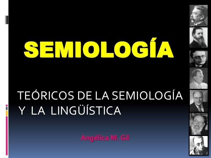SEMIOLOGÍATEÓRICOS DE LA SEMIOLOGÍAY LA LINGÜÍSTICA         Angélica M. Gil