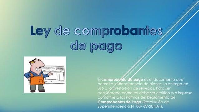 El comprobante de pago es el documento que acredita la transferencia de bienes, la entrega en uso o la prestación de servi...