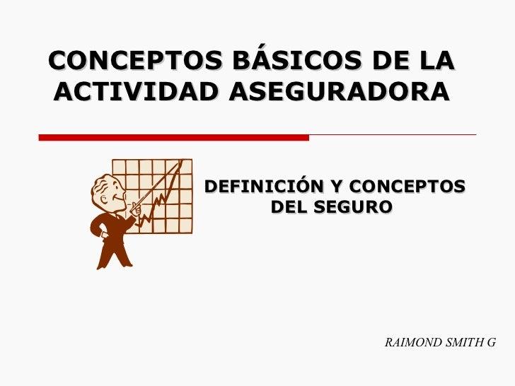 CONCEPTOS BÁSICOS DE LA ACTIVIDAD ASEGURADORA RAIMOND SMITH G DEFINICIÓN Y CONCEPTOS DEL SEGURO