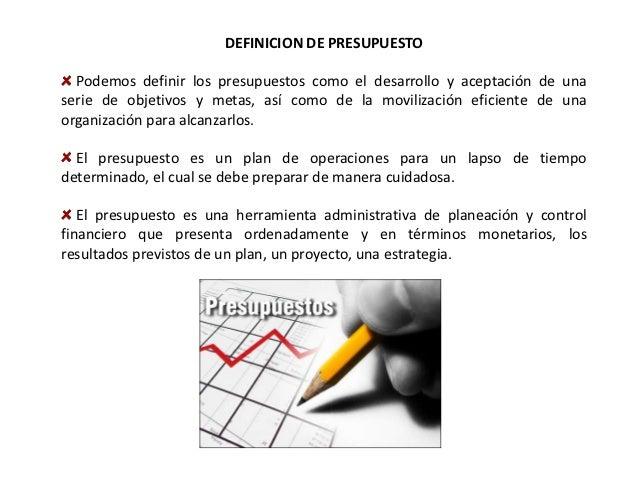 DEFINICION DE PRESUPUESTO  Podemos definir los presupuestos como el desarrollo y aceptación de unaserie de objetivos y met...
