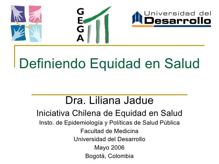 Definiendo Equidad en Salud Dra. Liliana Jadue Iniciativa Chilena de Equidad en Salud Insto. de Epidemiología y Políticas ...