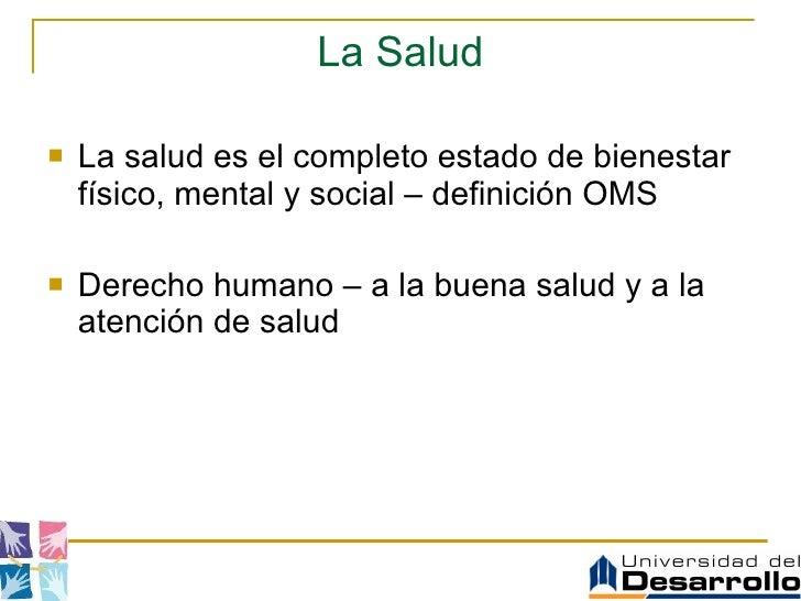La Salud <ul><li>La salud es el completo estado de bienestar físico, mental y social – definición OMS </li></ul><ul><li>De...
