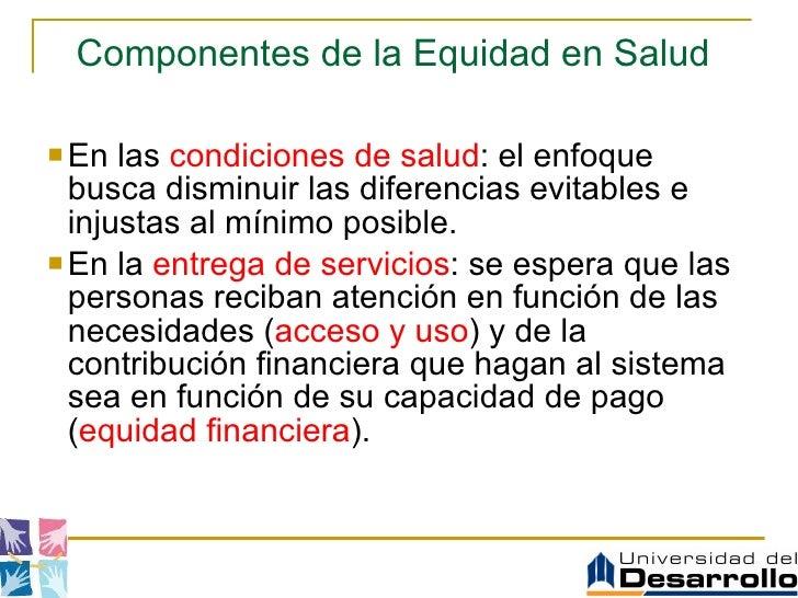 Componentes de la Equidad en Salud   <ul><li>En las  condiciones de salud : el enfoque busca disminuir las diferencias evi...