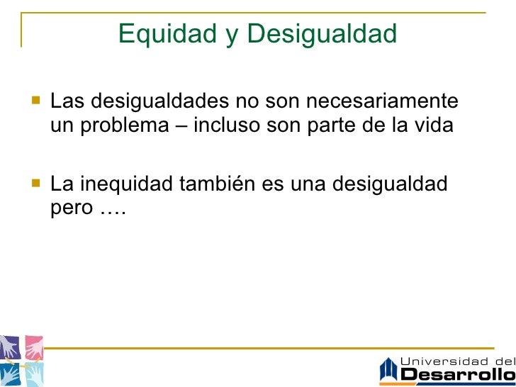 Equidad y Desigualdad <ul><li>Las desigualdades no son necesariamente un problema – incluso son parte de la vida </li></ul...