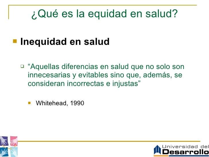 """¿Qué es la equidad en salud? <ul><li>Inequidad en salud </li></ul><ul><ul><li>"""" Aquellas diferencias en salud que no solo ..."""