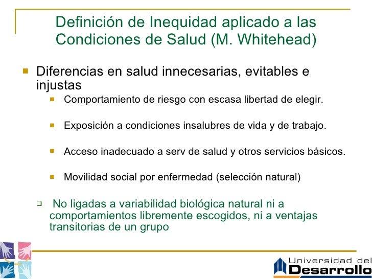 Definición de Inequidad aplicado a las Condiciones de Salud ( M.  Whitehead) <ul><li>Di ferencias  en salud innecesarias, ...