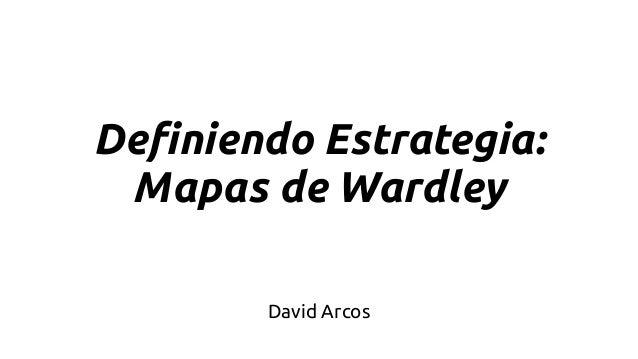 Definiendo Estrategia: Mapas de Wardley David Arcos