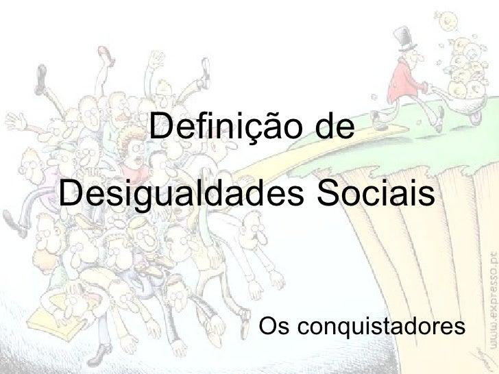 Definição de Desigualdades Sociais  Os conquistadores