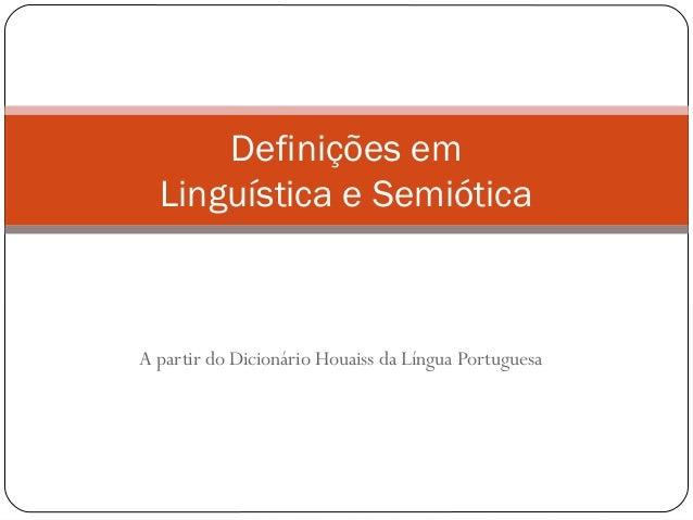 A partir do Dicionário Houaiss da Língua Portuguesa Definições em Linguística e Semiótica