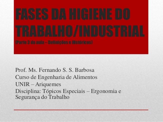 FASES DA HIGIENE DO TRABALHO/INDUSTRIAL (Parte 3 da aula – Definições e Históricos) Prof. Ms. Fernando S. S. Barbosa Curso...