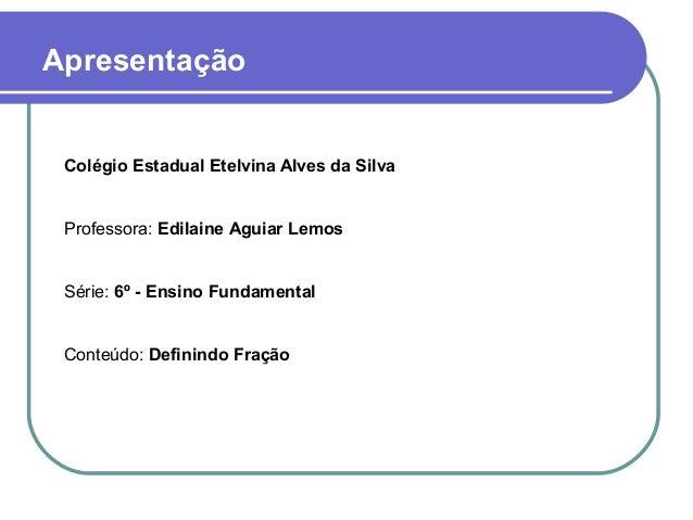 Colégio Estadual Etelvina Alves da Silva Professora: Edilaine Aguiar Lemos Série: 6º - Ensino Fundamental Conteúdo: Defini...