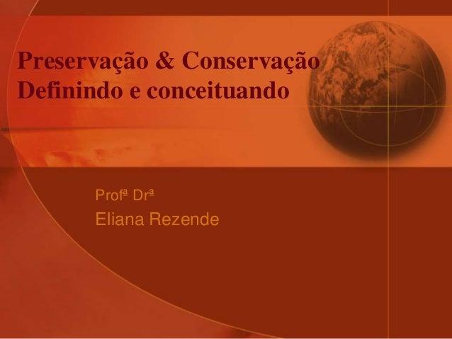 Preservação & Conservação Definindo e conceituando Profª Drª Eliana Rezende