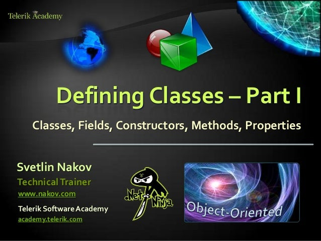 Defining Classes – Part I    Classes, Fields, Constructors, Methods, PropertiesSvetlin NakovTechnical Trainerwww.nakov.com...