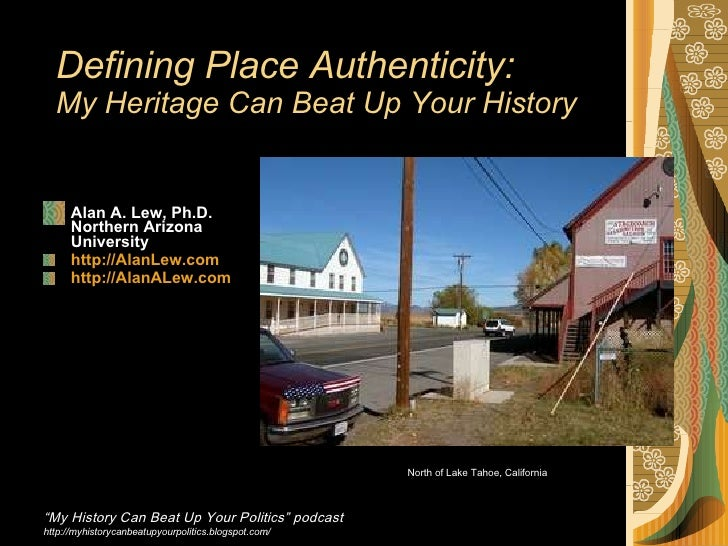 Defining Place Authenticity: My Heritage Can Beat Up Your History   <ul><li>Alan A. Lew, Ph.D. Northern Arizona  Universit...