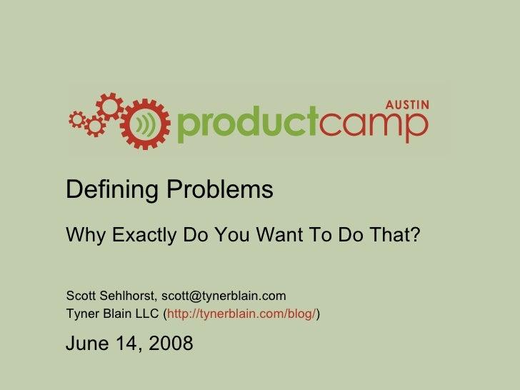Defining Problems Why Exactly Do You Want To Do That? Scott Sehlhorst, scott@tynerblain.com Tyner Blain LLC ( http://tyner...