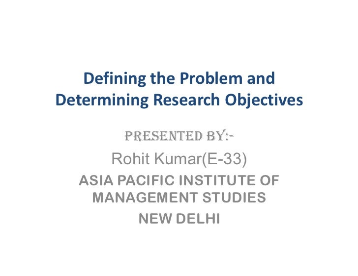 Defining the Problem and Determining Research Objectives         PRESENTED BY:-        Rohit Kumar(E-33)   ASIA PACIFIC IN...