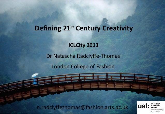 Defining 21stCentury CreativityICLCity 2013Dr Natascha Radclyffe-ThomasLondon College of Fashionn.radclyffethomas@fashion....