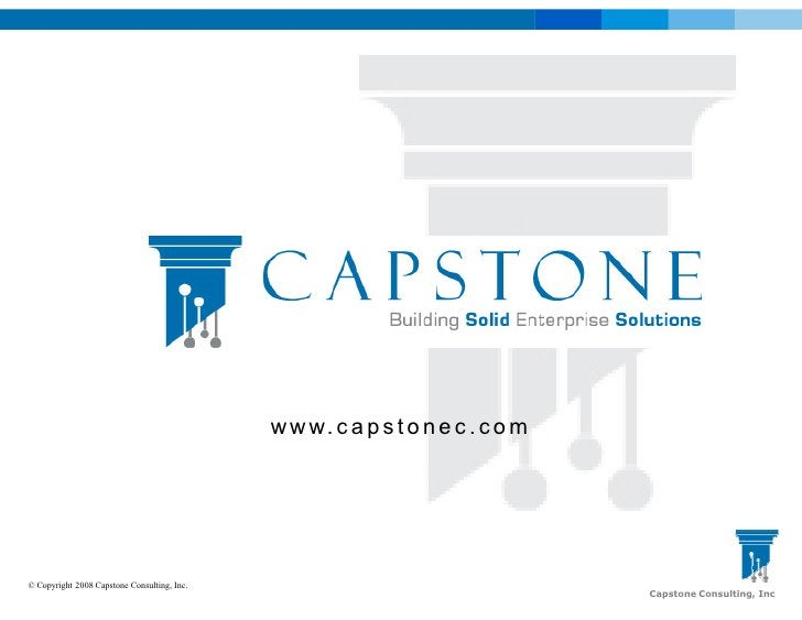 w w w. c a p s t o n e c . c o m     © Copyright 2008 Capstone Consulting, Inc.                                           ...